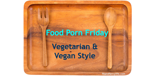 Food Porn Friday fitandfancylife.com vegan vegetarian recipes